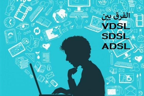 ما الفرق بين خدمات VDSL و SDSL و ADSL للأنترنت ؟